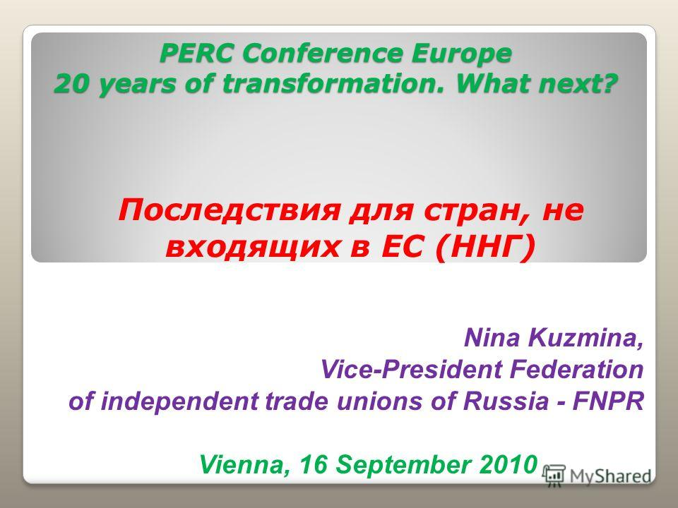 PERC Conference Europe 20 years of transformation. What next? Последствия для стран, не входящих в ЕС (ННГ) Vienna, 16 September 2010 Nina Kuzmina, Vice-President Federation of independent trade unions of Russia - FNPR