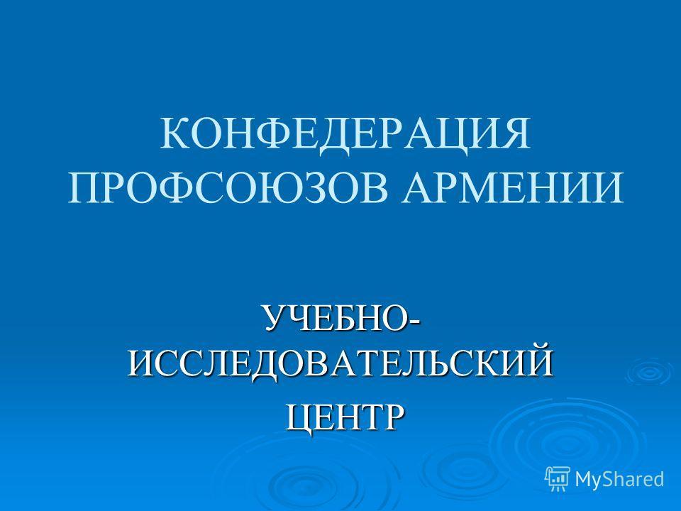 КОНФЕДЕРАЦИЯ ПРОФСОЮЗОВ АРМЕНИИ УЧЕБНО- ИССЛЕДОВАТЕЛЬСКИЙ ЦЕНТР ЦЕНТР
