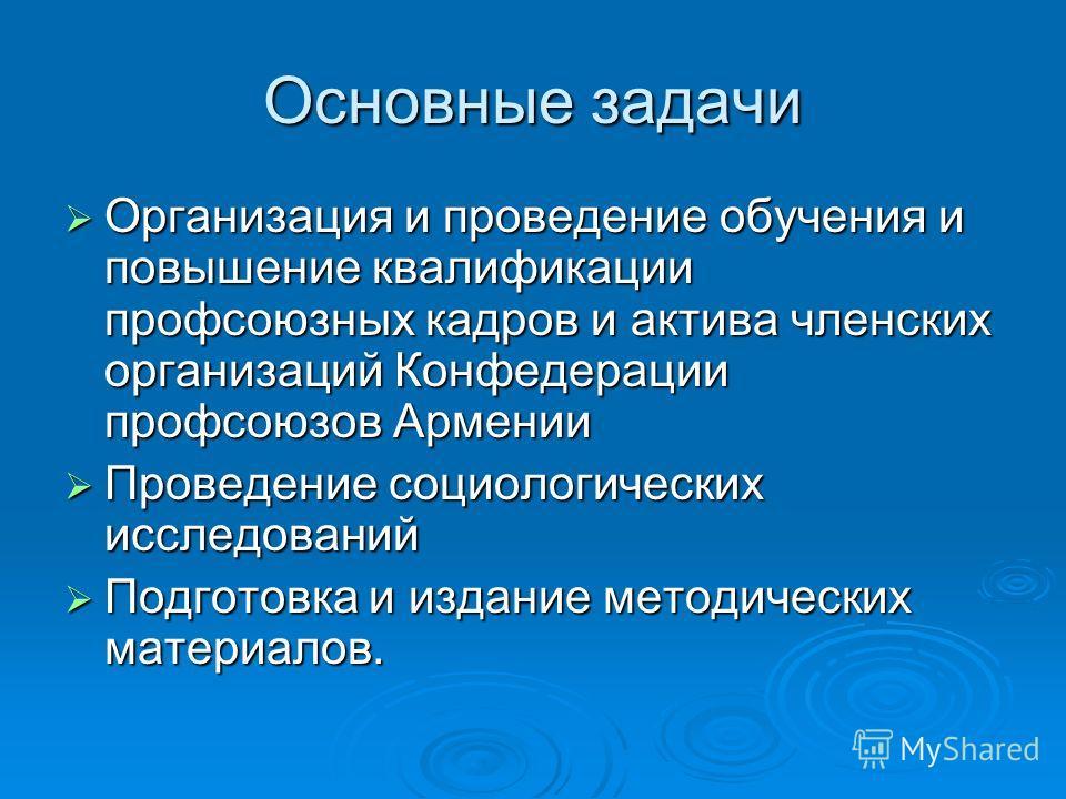 Основные задачи Организация и проведение обучения и повышение квалификации профсоюзных кадров и актива членских организаций Конфедерации профсоюзов Армении Организация и проведение обучения и повышение квалификации профсоюзных кадров и актива членски