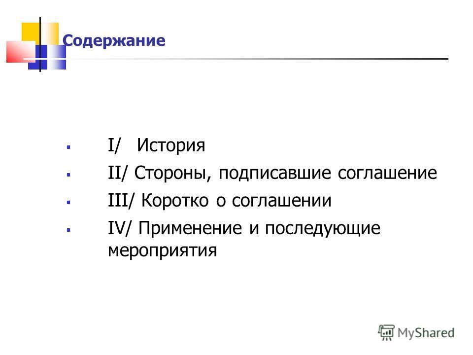 Содержание I/ История II/ Стороны, подписавшие соглашение III/ Коротко о соглашении IV/ Применение и последующие мероприятия