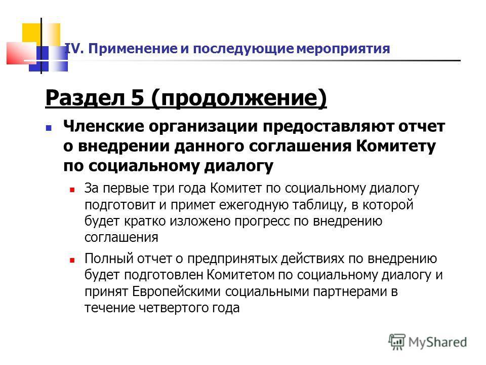 IV. Применение и последующие мероприятия Раздел 5 (продолжение) Членские организации предоставляют отчет о внедрении данного соглашения Комитету по социальному диалогу За первые три года Комитет по социальному диалогу подготовит и примет ежегодную та