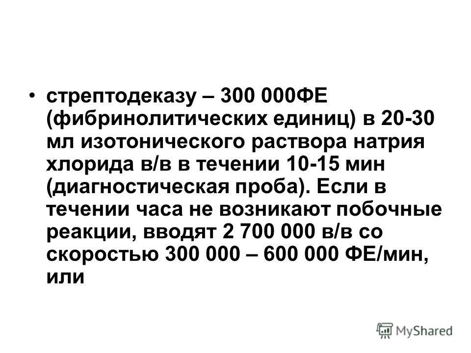 стрептодеказу – 300 000ФЕ (фибринолитических единиц) в 20-30 мл изотонического раствора натрия хлорида в/в в течении 10-15 мин (диагностическая проба). Если в течении часа не возникают побочные реакции, вводят 2 700 000 в/в со скоростью 300 000 – 600