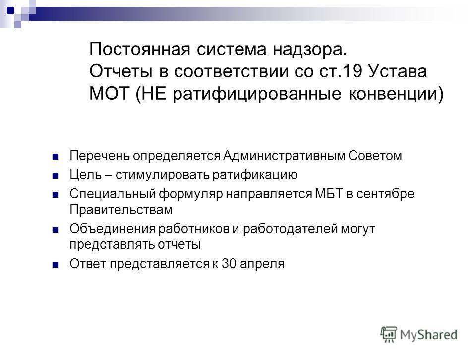 Постоянная система надзора. Отчеты в соответствии со ст.19 Устава МОТ (НЕ ратифицированные конвенции) Перечень определяется Административным Советом Цель – стимулировать ратификацию Специальный формуляр направляется МБТ в сентябре Правительствам Объе