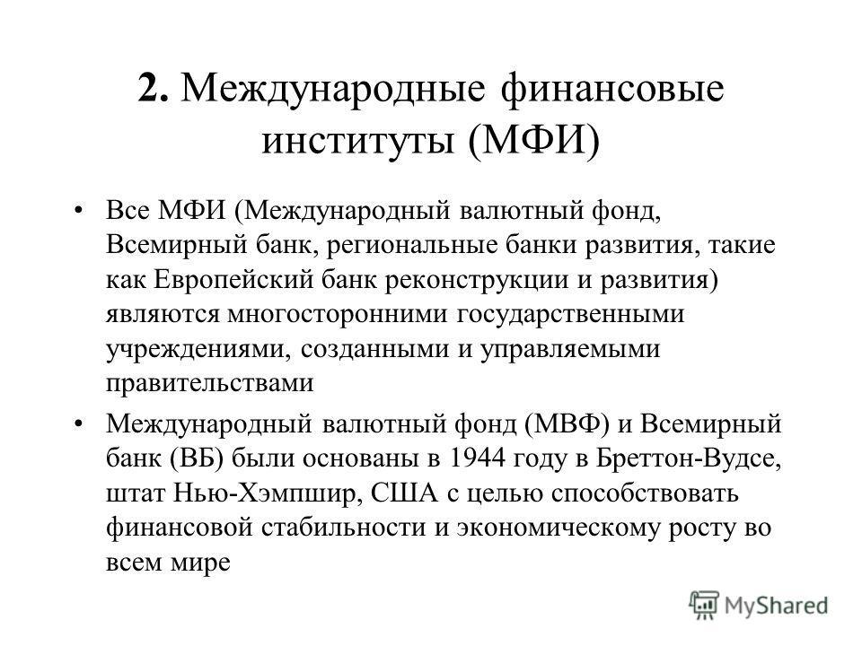 2. Международные финансовые институты (МФИ) Все МФИ (Международный валютный фонд, Всемирный банк, региональные банки развития, такие как Европейский банк реконструкции и развития) являются многосторонними государственными учреждениями, созданными и у