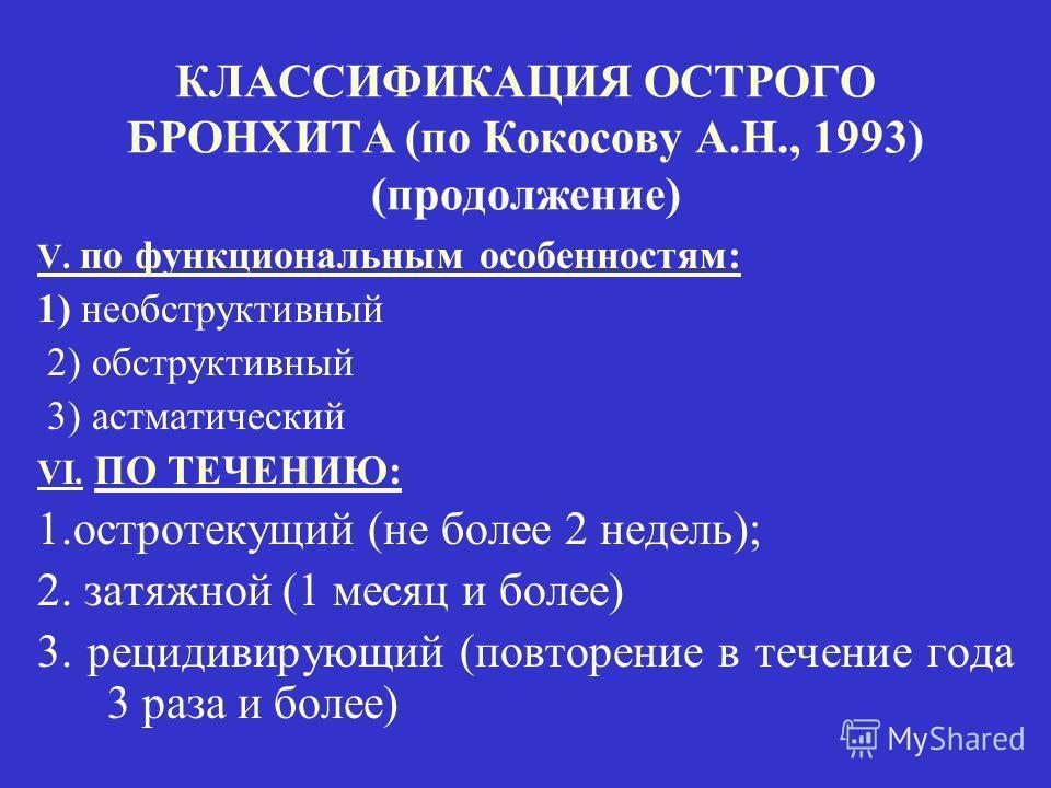 КЛАССИФИКАЦИЯ ОСТРОГО БРОНХИТА (по Кокосову А.Н., 1993) (продолжение) V. по функциональным особенностям: 1) необструктивный 2) обструктивный 3) астматический VI. ПО ТЕЧЕНИЮ: 1.остротекущий (не более 2 недель); 2. затяжной (1 месяц и более) 3. рецидив