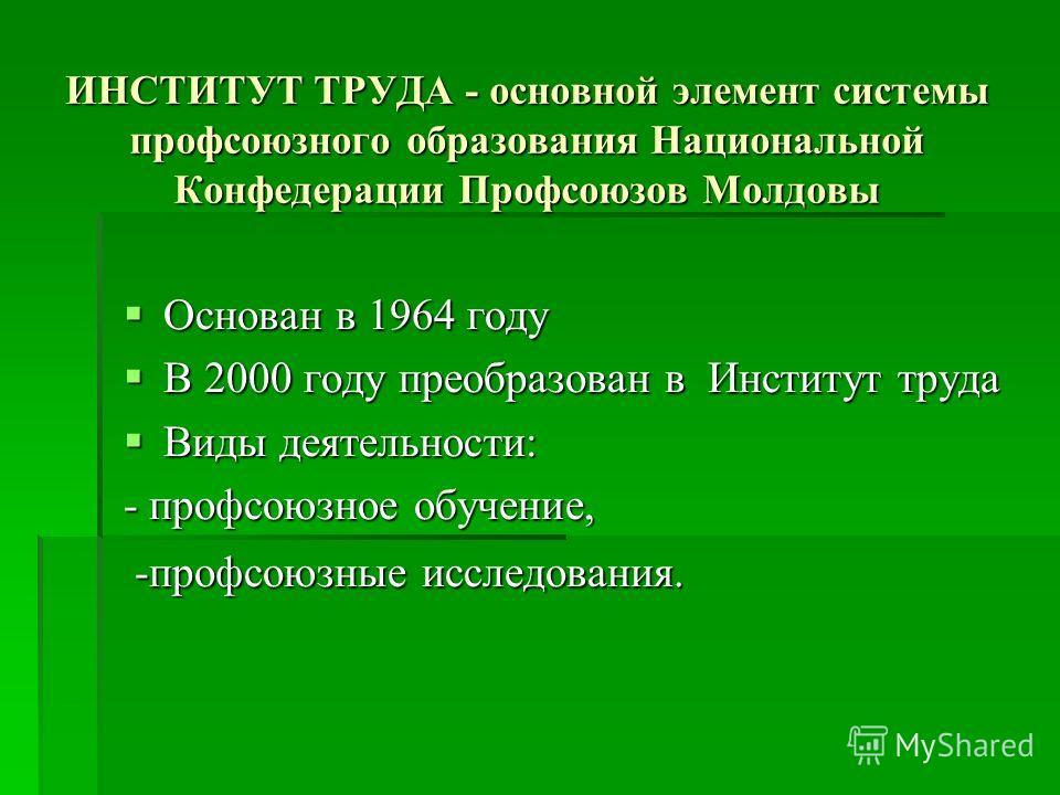 ИНСТИТУТ ТРУДА - основной элемент системы профсоюзного образования Национальной Конфедерации Профсоюзов Молдовы Основан в 1964 году Основан в 1964 году В 2000 году преобразован в Институт труда В 2000 году преобразован в Институт труда Виды деятельно