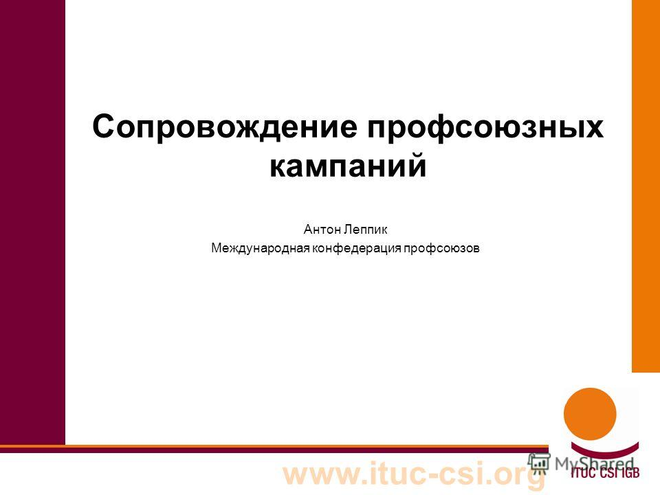 www.ituc-csi.org Сопровождение профсоюзных кампаний Антон Леппик Международная конфедерация профсоюзов
