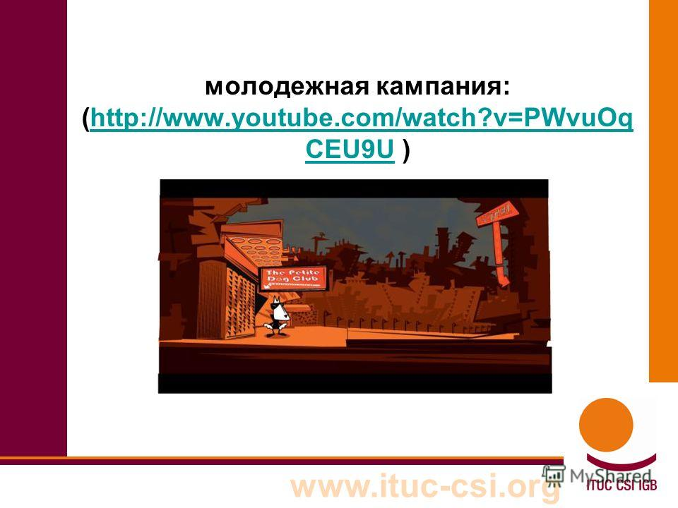 www.ituc-csi.org молодежная кампания: (http://www.youtube.com/watch?v=PWvuOq CEU9U )http://www.youtube.com/watch?v=PWvuOq CEU9U