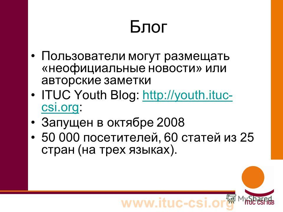 www.ituc-csi.org Блог Пользователи могут размещать «неофициальные новости» или авторские заметки ITUC Youth Blog: http://youth.ituc- csi.org:http://youth.ituc- csi.org Запущен в октябре 2008 50 000 посетителей, 60 статей из 25 стран (на трех языках).