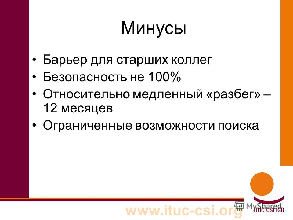 www.ituc-csi.org Минусы Барьер для старших коллег Безопасность не 100% Относительно медленный «разбег» – 12 месяцев Ограниченные возможности поиска