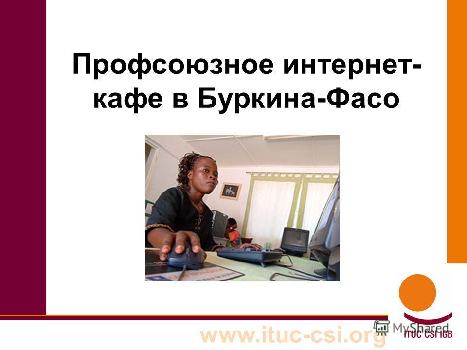 www.ituc-csi.org Профсоюзное интернет- кафе в Буркина-Фасо