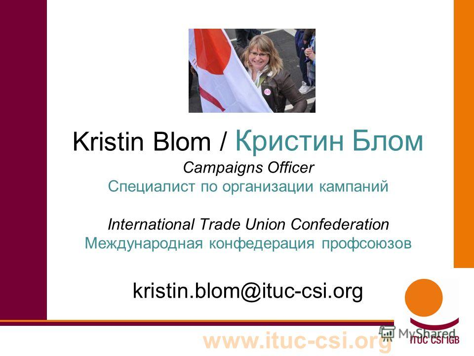 www.ituc-csi.org Kristin Blom / Кристин Блом Campaigns Officer Специалист по организации кампаний International Trade Union Confederation Международная конфедерация профсоюзов kristin.blom@ituc-csi.org