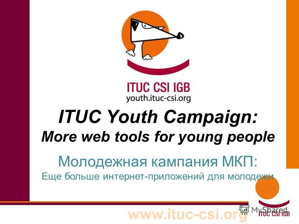 www.ituc-csi.org ITUC Youth Campaign: More web tools for young people Молодежная кампания МКП: Еще больше интернет-приложений для молодежи