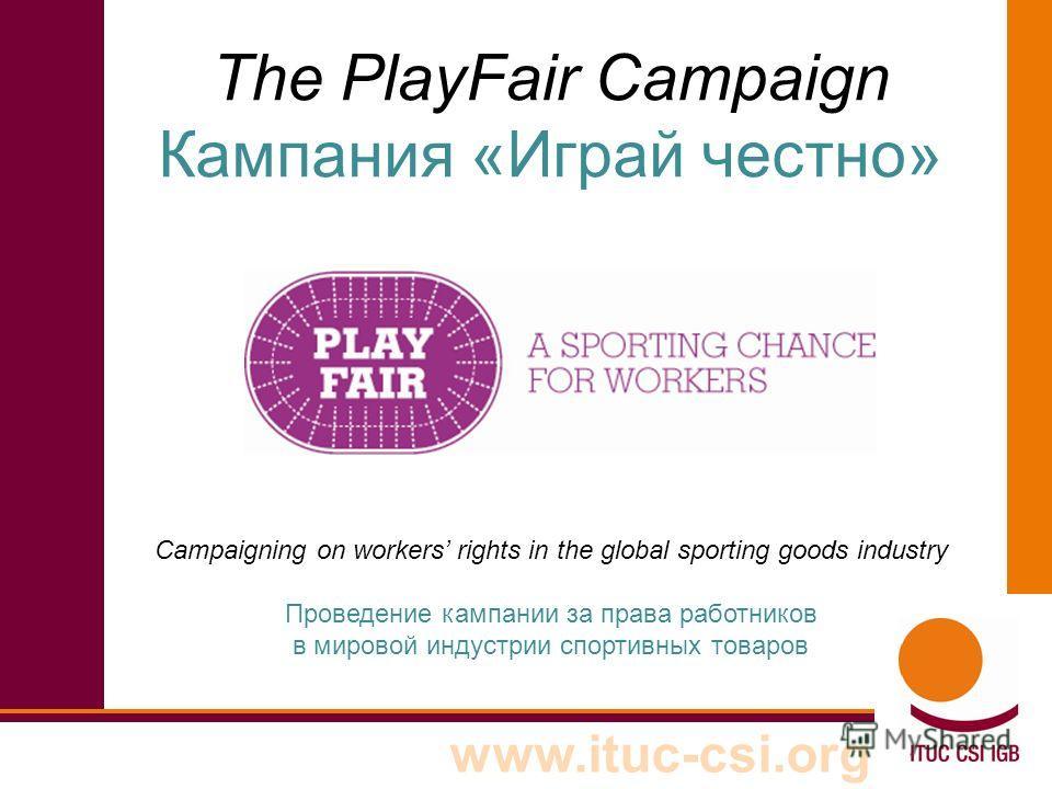 The PlayFair Campaign Кампания «Играй честно» Campaigning on workers rights in the global sporting goods industry Проведение кампании за права работников в мировой индустрии спортивных товаров