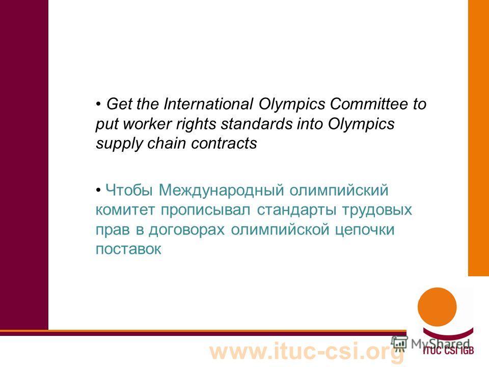www.ituc-csi.org Get the International Olympics Committee to put worker rights standards into Olympics supply chain contracts Чтобы Международный олимпийский комитет прописывал стандарты трудовых прав в договорах олимпийской цепочки поставок
