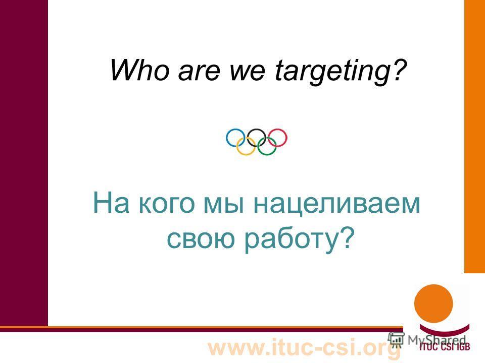 www.ituc-csi.org Who are we targeting? На кого мы нацеливаем свою работу?