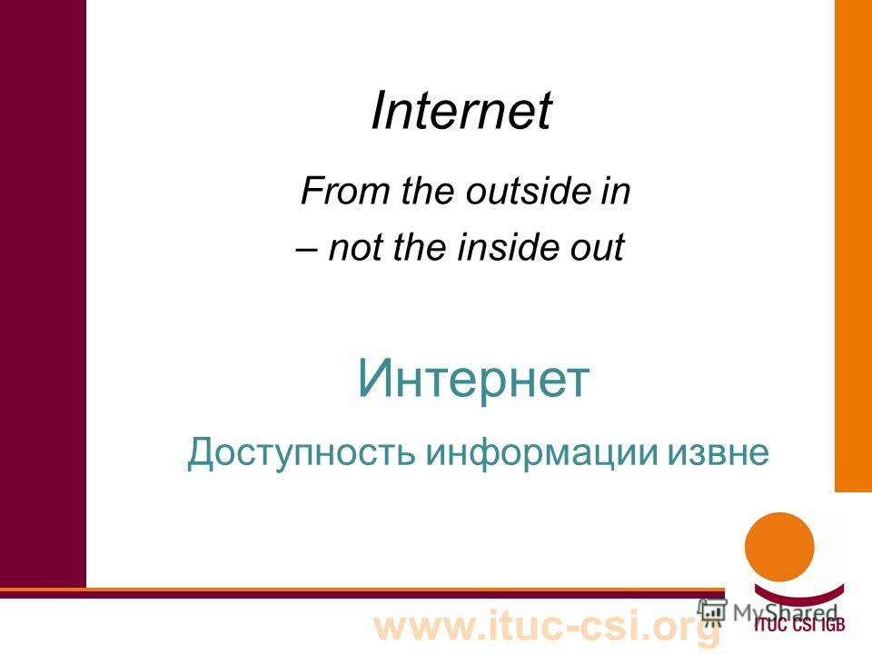 www.ituc-csi.org Internet From the outside in – not the inside out Интернет Доступность информации извне