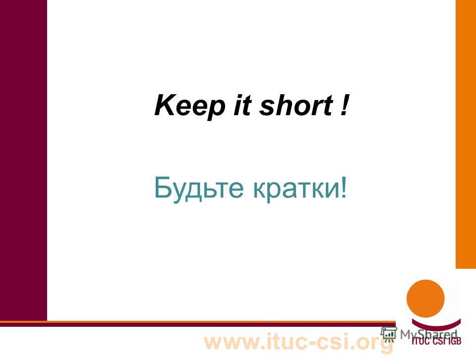 www.ituc-csi.org Keep it short ! Будьте кратки!