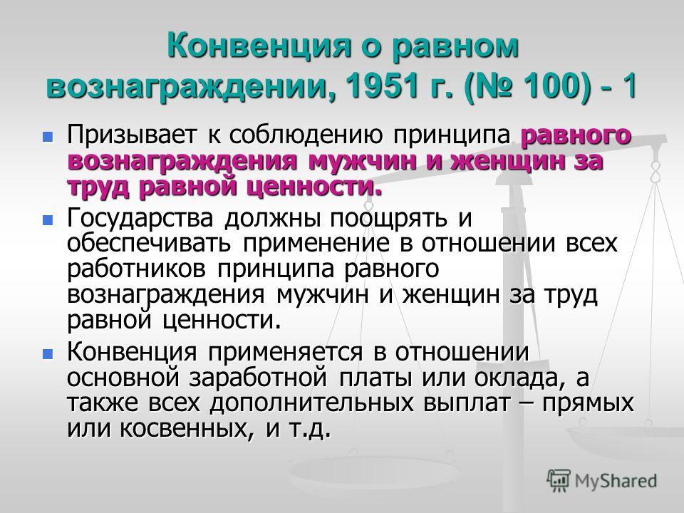 Конвенция о равном вознаграждении, 1951 г. ( 100) - 1 Призывает к соблюдению принципа равного вознаграждения мужчин и женщин за труд равной ценности. Призывает к соблюдению принципа равного вознаграждения мужчин и женщин за труд равной ценности. Госу