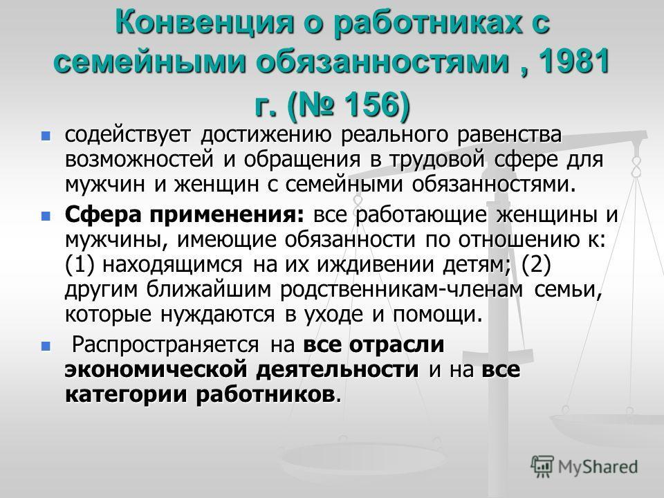 Конвенция о работниках с семейными обязанностями, 1981 г. ( 156) содействует достижению реального равенства возможностей и обращения в трудовой сфере для мужчин и женщин с семейными обязанностями. содействует достижению реального равенства возможност