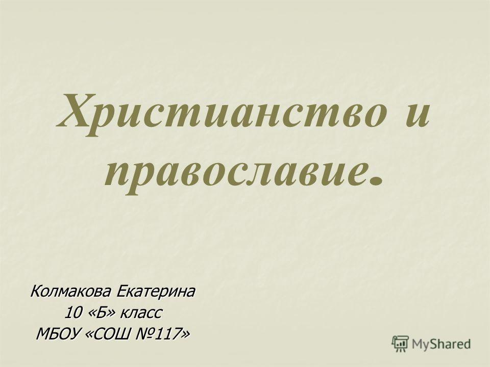 Христианство и православие. Колмакова Екатерина 10 «Б» класс МБОУ «СОШ 117»