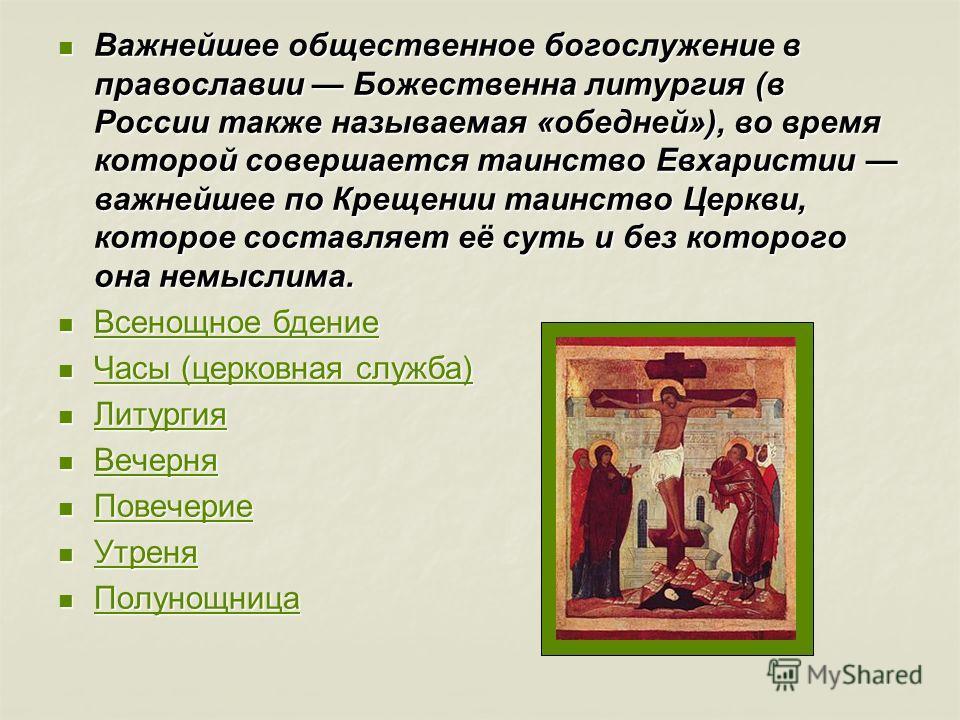 Важнейшее общественное богослужение в православии Божественна литургия (в России также называемая «обедней»), во время которой совершается таинство Евхаристии важнейшее по Крещении таинство Церкви, которое составляет её суть и без которого она немысл