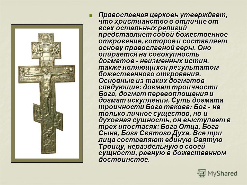 Православная церковь утверждает, что христианство в отличие от всех остальных религий представляет собой божественное откровение, которое и составляет основу православной веры. Оно опирается на совокупность догматов - неизменных истин, также являющих