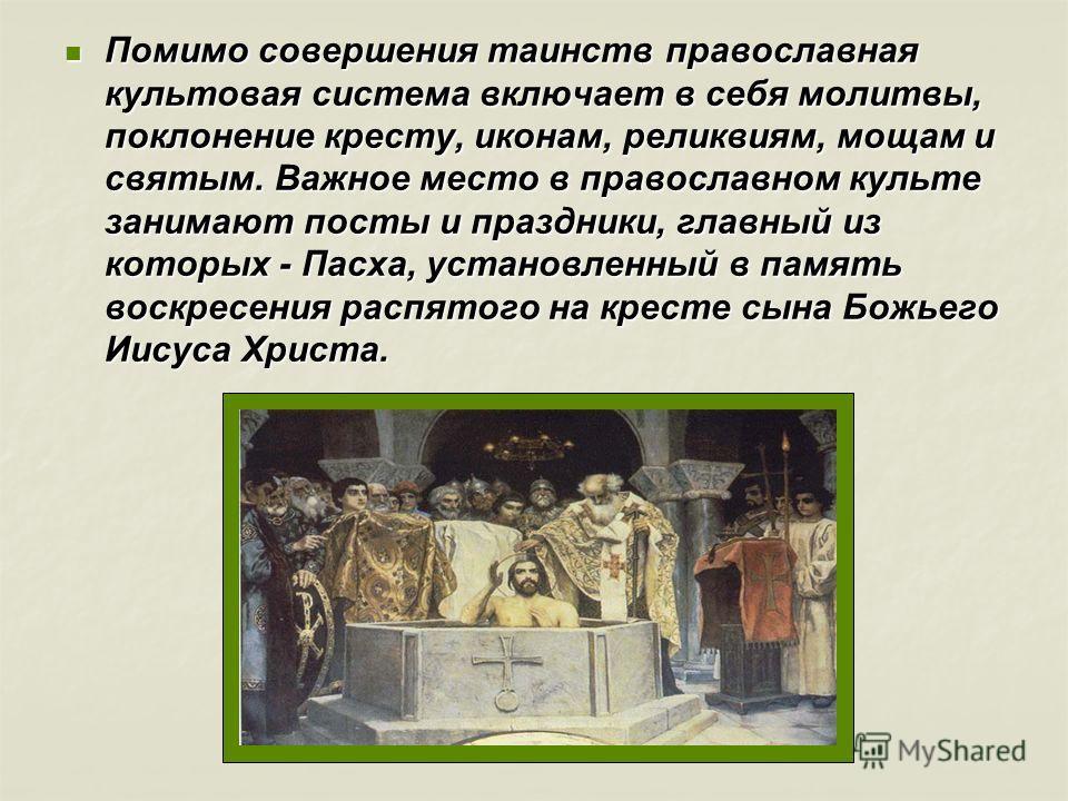 Помимо совершения таинств православная культовая система включает в себя молитвы, поклонение кресту, иконам, реликвиям, мощам и святым. Важное место в православном культе занимают посты и праздники, главный из которых - Пасха, установленный в память
