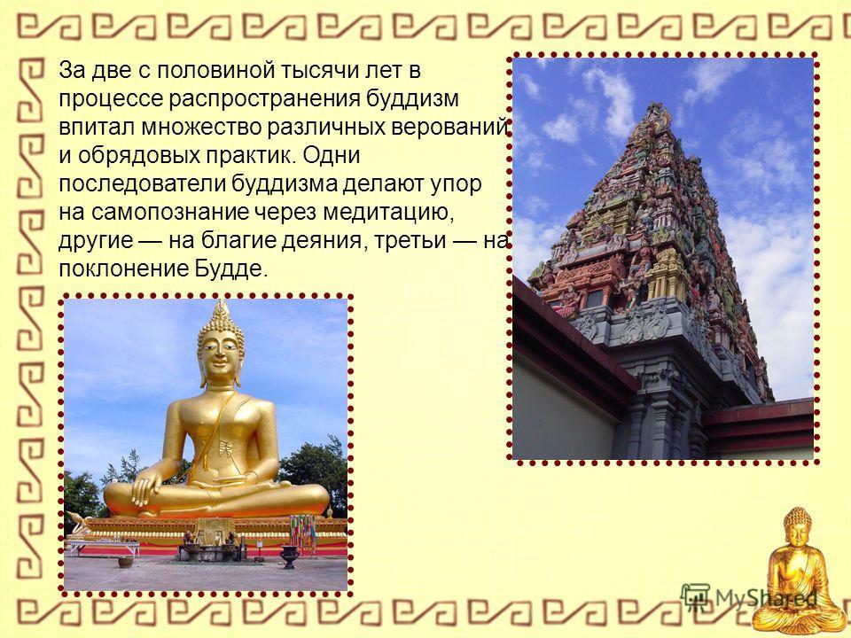 За две с половиной тысячи лет в процессе распространения буддизм впитал множество различных верований и обрядовых практик. Одни последователи буддизма делают упор на самопознание через медитацию, другие на благие деяния, третьи на поклонение Будде.