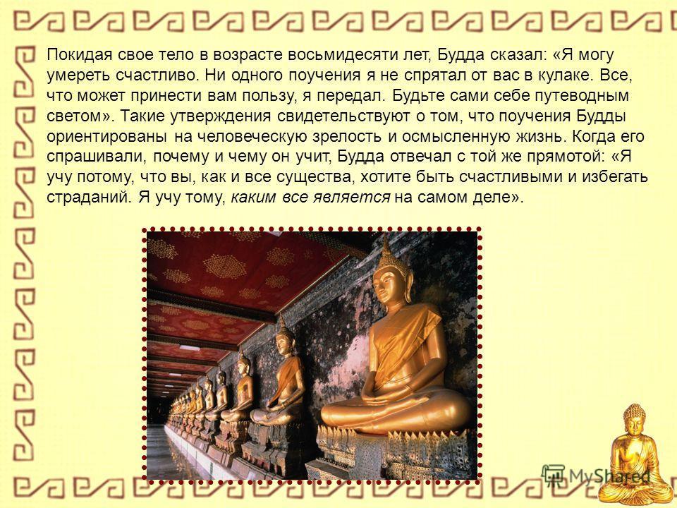 Покидая свое тело в возрасте восьмидесяти лет, Будда сказал: «Я могу умереть счастливо. Ни одного поучения я не спрятал от вас в кулаке. Все, что может принести вам пользу, я передал. Будьте сами себе путеводным светом». Такие утверждения свидетельст