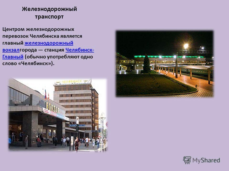 Железнодорожный транспорт Центром железнодорожных перевозок Челябинска является главный железнодорожный вокзалгорода станция Челябинск- Главный (обычно употребляют одно слово «Челябинск»).железнодорожный вокзалЧелябинск- Главный