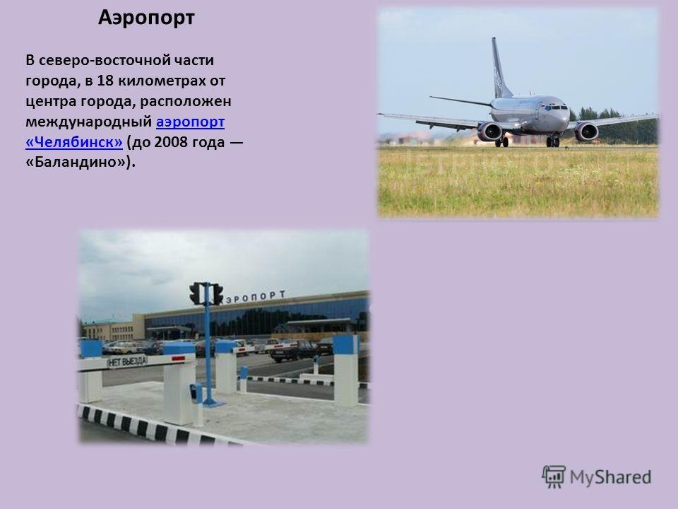 Аэропорт В северо-восточной части города, в 18 километрах от центра города, расположен международный аэропорт «Челябинск» (до 2008 года «Баландино»).аэропорт «Челябинск»