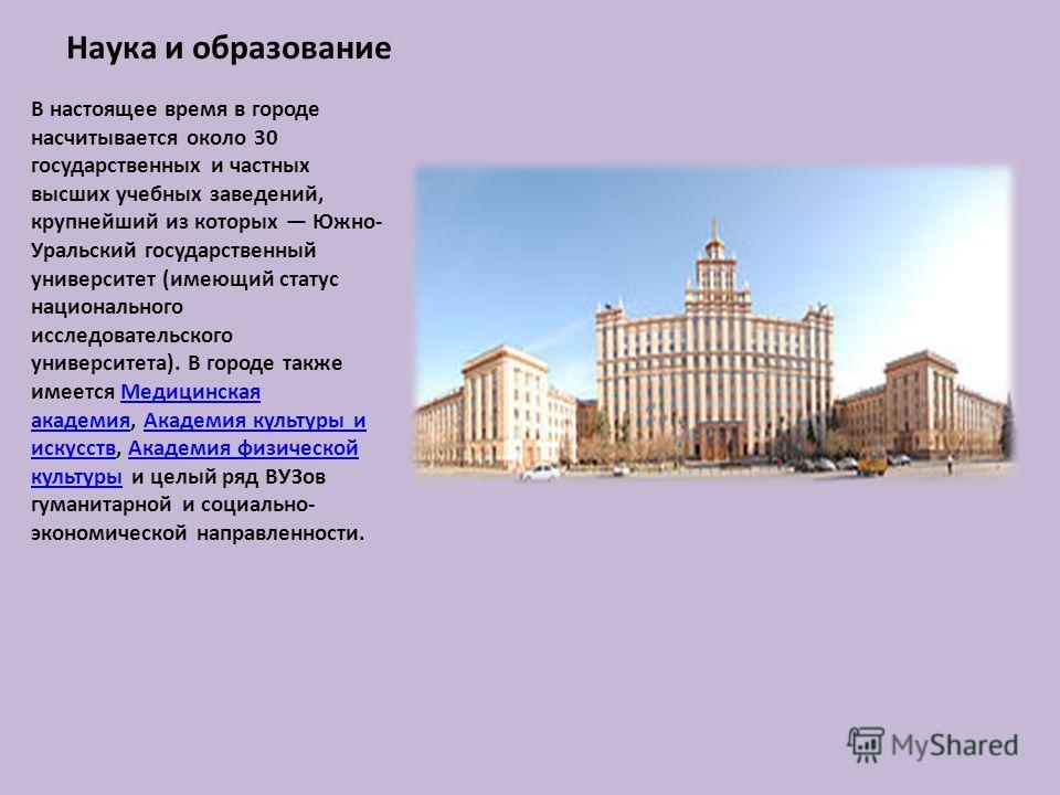 Наука и образование В настоящее время в городе насчитывается около 30 государственных и частных высших учебных заведений, крупнейший из которых Южно- Уральский государственный университет (имеющий статус национального исследовательского университета)