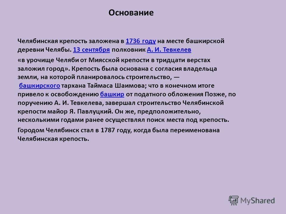 Основание Челябинская крепость заложена в 1736 году на месте башкирской деревни Челябы. 13 сентября полковник А. И. Тевкелев1736 году13 сентябряА. И. Тевкелев «в урочище Челяби от Миясской крепости в тридцати верстах заложил город». Крепость была осн