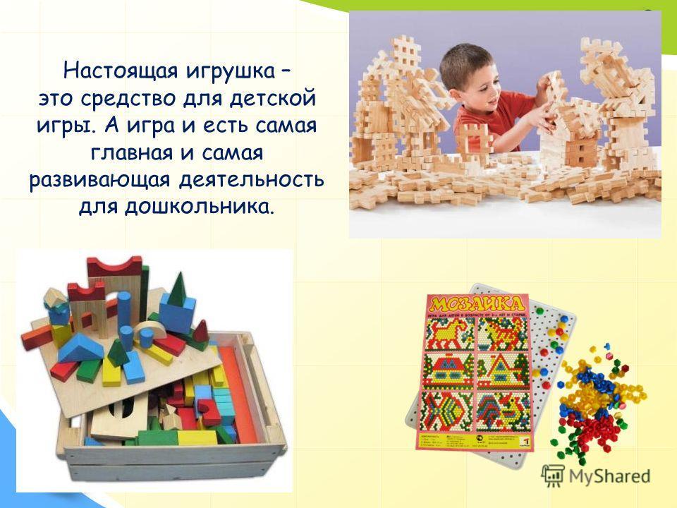 Настоящая игрушка – это средство для детской игры. А игра и есть самая главная и самая развивающая деятельность для дошкольника.