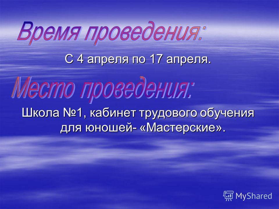 С 4 апреля по 17 апреля. Школа 1, кабинет трудового обучения для юношей- «Мастерские».
