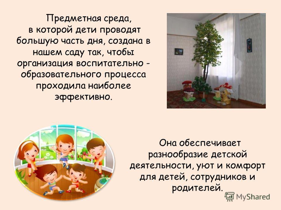 Предметная среда, в которой дети проводят большую часть дня, создана в нашем саду так, чтобы организация воспитательно - образовательного процесса проходила наиболее эффективно. Она обеспечивает разнообразие детской деятельности, уют и комфорт для де