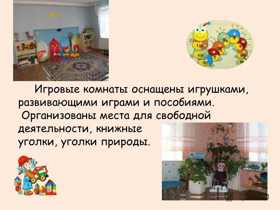 Игровые комнаты оснащены игрушками, развивающими играми и пособиями. Организованы места для свободной деятельности, книжные уголки, уголки природы.