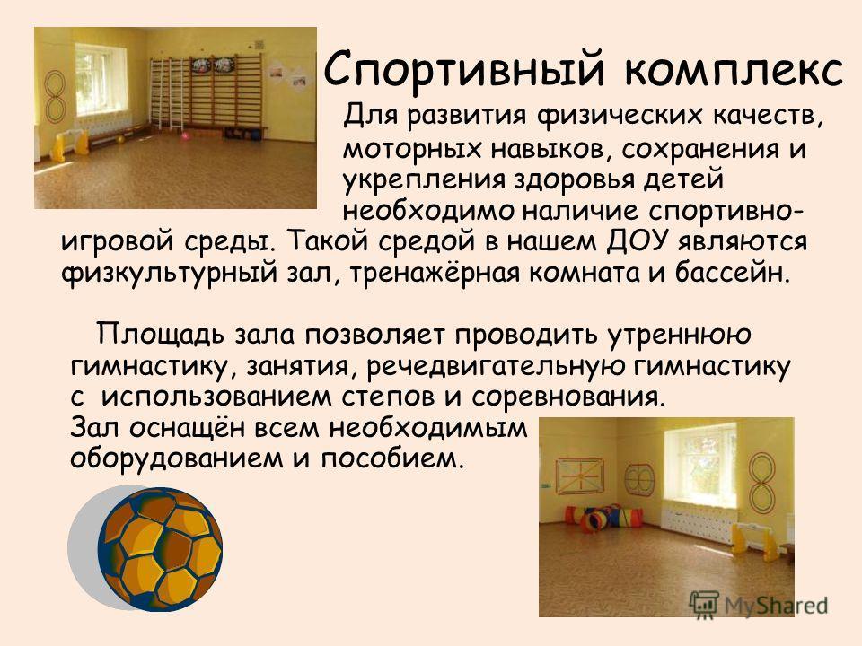 Спортивный комплекс Для развития физических качеств, моторных навыков, сохранения и укрепления здоровья детей необходимо наличие спортивно- игровой среды. Такой средой в нашем ДОУ являются физкультурный зал, тренажёрная комната и бассейн. Площадь зал