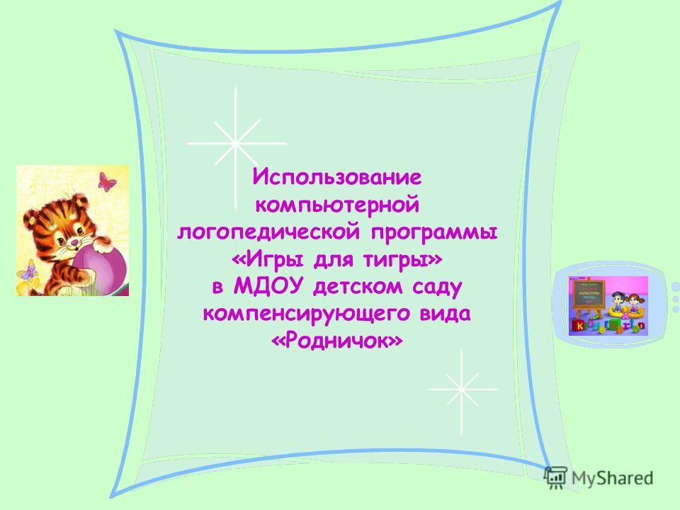 Использование компьютерной логопедической программы «Игры для тигры» в МДОУ детском саду компенсирующего вида «Родничок»