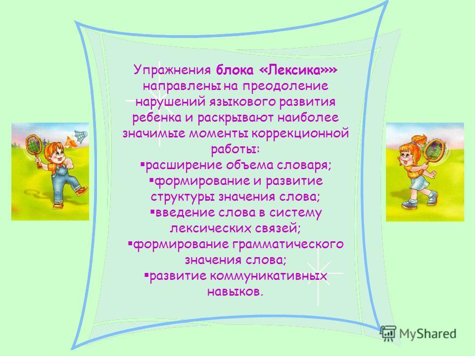 Упражнения блока «Лексика»» направлены на преодоление нарушений языкового развития ребенка и раскрывают наиболее значимые моменты коррекционной работы: расширение объема словаря; формирование и развитие структуры значения слова; введение слова в сист
