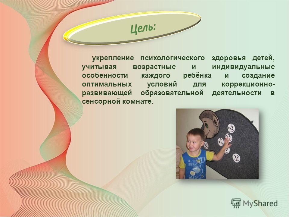 укрепление психологического здоровья детей, учитывая возрастные и индивидуальные особенности каждого ребёнка и создание оптимальных условий для коррекционно- развивающей образовательной деятельности в сенсорной комнате.