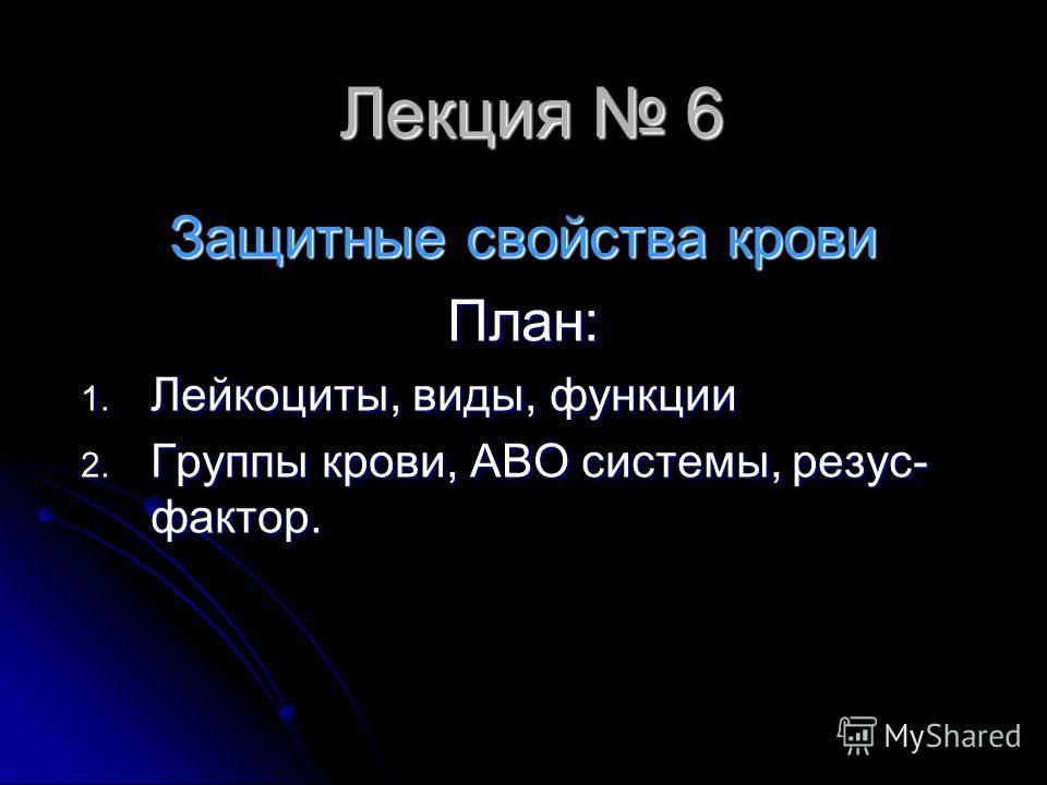 Лекция 6 Защитные свойства крови План: 1. Лейкоциты, виды, функции 2. Группы крови, АВО системы, резус- фактор.