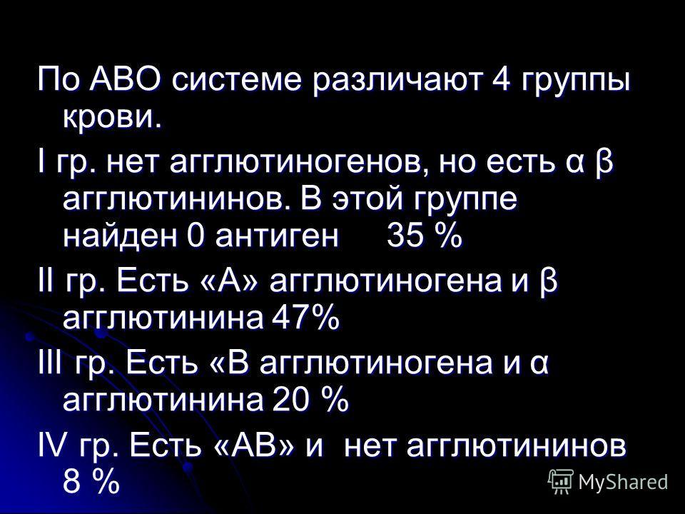 По АВО системе различают 4 группы крови. I гр. нет агглютиногенов, но есть α β агглютининов. В этой группе найден 0 антиген 35 % II гр. Есть «А» агглютиногена и β агглютинина 47% III гр. Есть «В агглютиногена и α агглютинина 20 % IV гр. Есть «АВ» и н