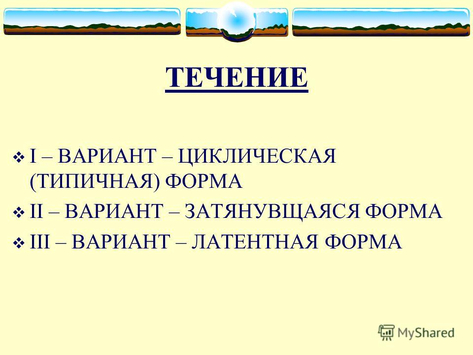 ТЕЧЕНИЕ I – ВАРИАНТ – ЦИКЛИЧЕСКАЯ (ТИПИЧНАЯ) ФОРМА II – ВАРИАНТ – ЗАТЯНУВЩАЯСЯ ФОРМА III – ВАРИАНТ – ЛАТЕНТНАЯ ФОРМА