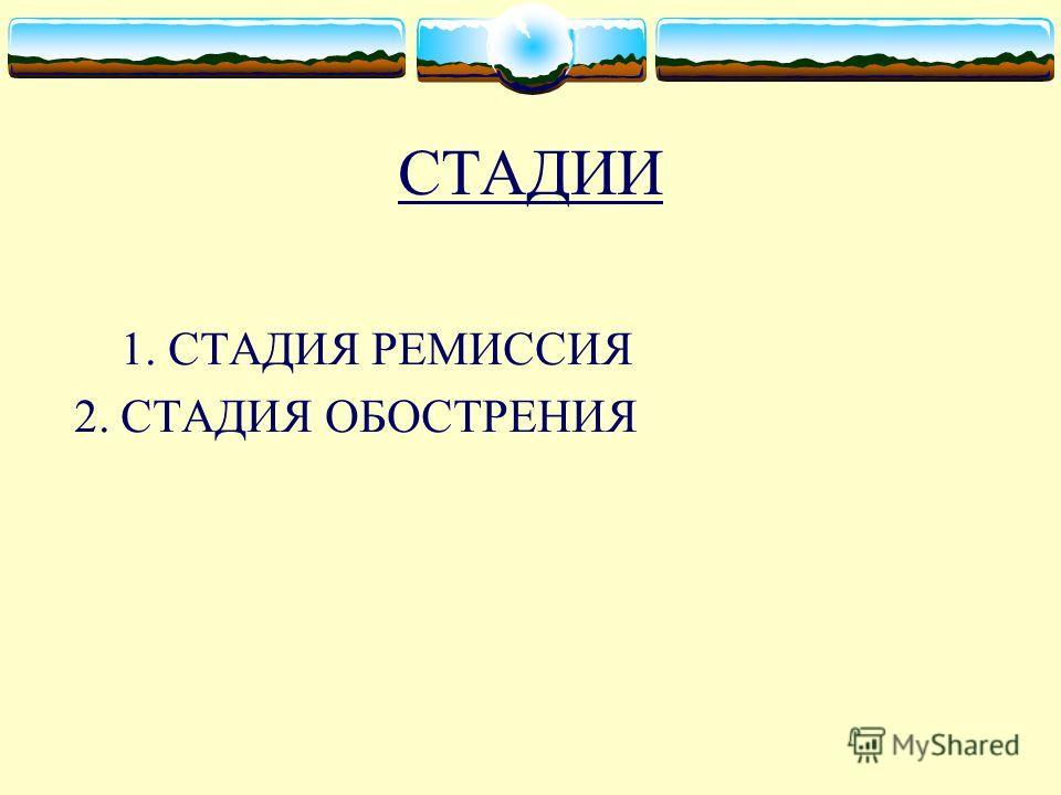СТАДИИ 1. СТАДИЯ РЕМИССИЯ 2. СТАДИЯ ОБОСТРЕНИЯ
