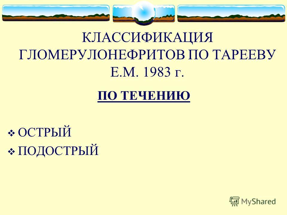 КЛАССИФИКАЦИЯ ГЛОМЕРУЛОНЕФРИТОВ ПО ТАРЕЕВУ Е.М. 1983 г. ПО ТЕЧЕНИЮ ОСТРЫЙ ПОДОСТРЫЙ ХРОНИЧЕСКИЙ