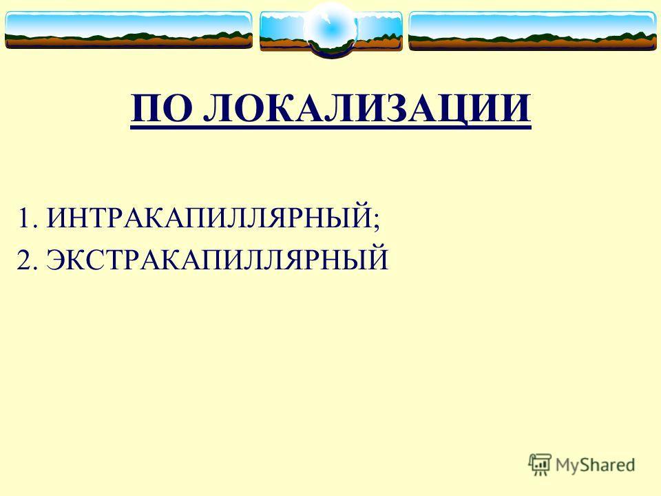 ПО ЛОКАЛИЗАЦИИ 1. ИНТРАКАПИЛЛЯРНЫЙ; 2. ЭКСТРАКАПИЛЛЯРНЫЙ