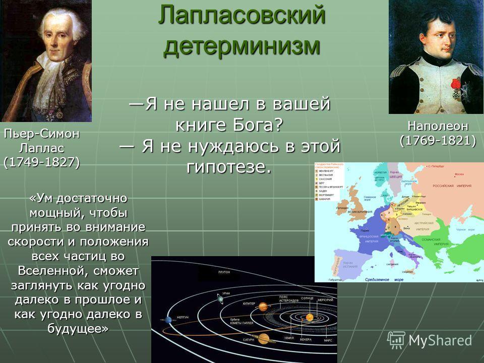 Пьер-Симон Лаплас (1749-1827) Наполеон(1769-1821) «Ум достаточно мощный, чтобы принять во внимание скорости и положения всех частиц во Вселенной, сможет заглянуть как угодно далеко в прошлое и как угодно далеко в будущее» Лапласовский детерминизм Я н