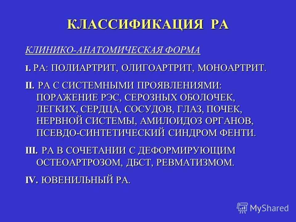 КЛАССИФИКАЦИЯ РА КЛИНИКО-АНАТОМИЧЕСКАЯ ФОРМА I. РА: ПОЛИАРТРИТ, ОЛИГОАРТРИТ, МОНОАРТРИТ. II. РА С СИСТЕМНЫМИ ПРОЯВЛЕНИЯМИ: ПОРАЖЕНИЕ РЭС, СЕРОЗНЫХ ОБОЛОЧЕК, ЛЕГКИХ, СЕРДЦА, СОСУДОВ, ГЛАЗ, ПОЧЕК, НЕРВНОЙ СИСТЕМЫ, АМИЛОИДОЗ ОРГАНОВ, ПСЕВДО-СИНТЕТИЧЕСКИ